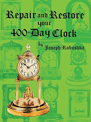 Repair and Restore Your 400-Day Clock By Rabushka, Joseph